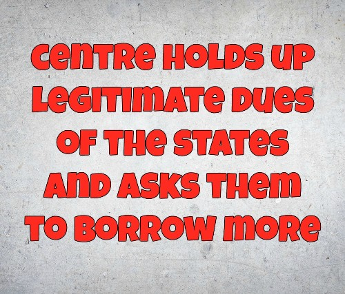 Why Should The States Borrow When They Have Legitimate Dues Held Up By The Centre?