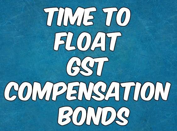 GST Compensation Bonds Should Be Floated