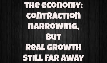 The Economy: Contraction Slowing, But Real Growth Still A Long Distance Away